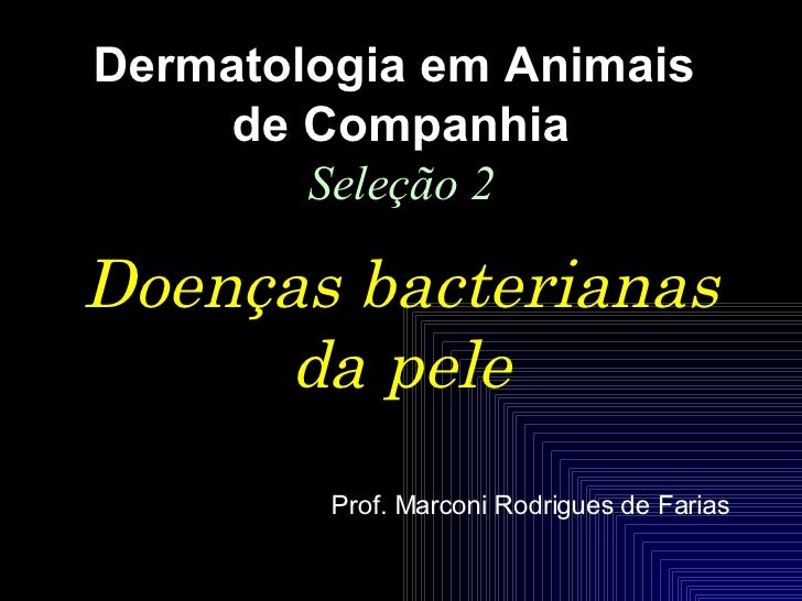 Doenças bacterianas da pele Dermatologia em Animais  de Companhia Seleção 2 Prof. Marconi Rodrigues de Farias