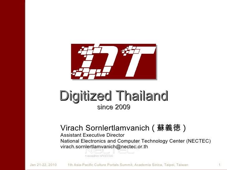 Digitized Thailand since 2009 Virach Sornlertlamvanich   ( 蘇義徳 ) Assistant Executive Director National Electronics and Com...