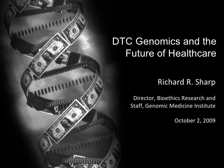 DTC Genomics and the Future of Healthcare Richard R. Sharp Director, Bioethics Research and Staff, Genomic Medicine Instit...