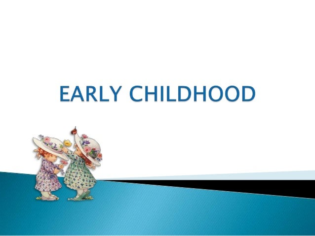 Early Childhood ( 2 years to 6 years)Is a critical period in the development ofthe human potential.It is the period of t...