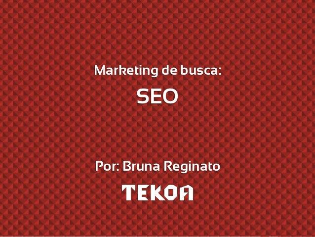 Marketing de busca: SEO Por: Bruna Reginato