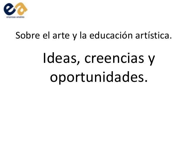 Sobre el arte y la educación artística.Ideas, creencias yoportunidades.