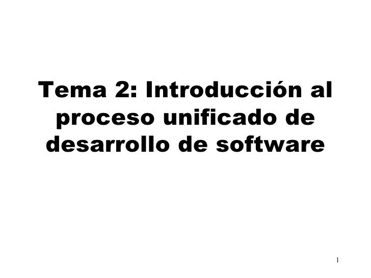 Tema 2: Introducción al proceso unificado dedesarrollo de software                          1