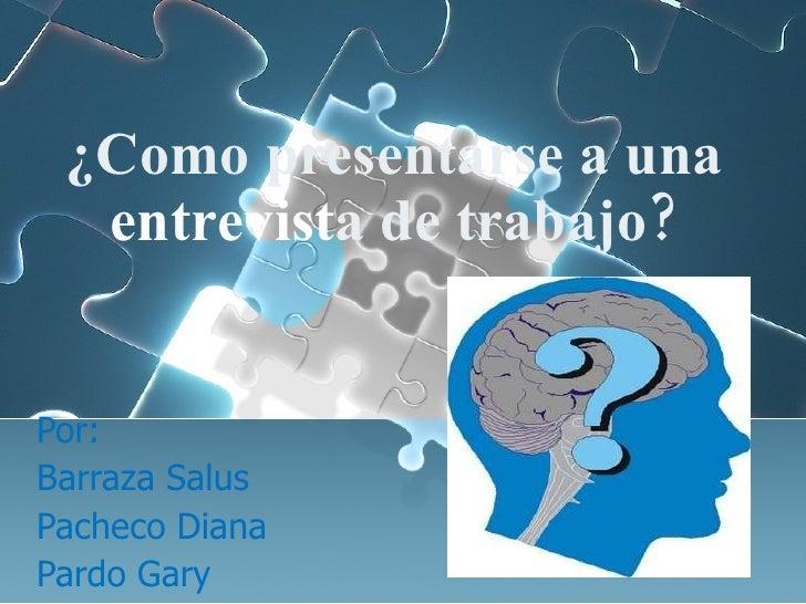 ¿Como  presentarse  a  una   entrevist a  de  trabajo ? Por:  Barraza Salus Pacheco Diana Pardo Gary