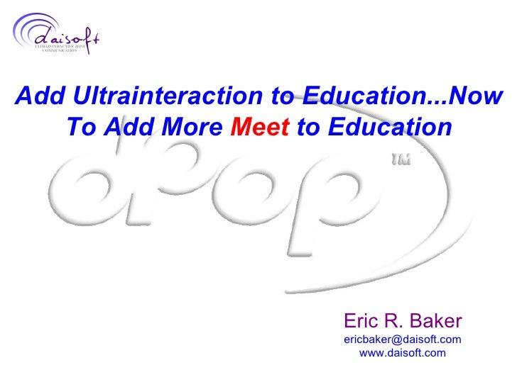 Add Ultrainteraction to Education...Now To Add More  Meet  to Education Eric R. Baker [email_address] www.daisoft.com
