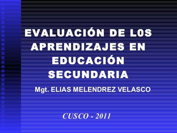 EVALUACIÓN DE L0S APRENDIZAJES EN EDUCACIÓN SECUNDARIA CUSCO - 2011 Mgt. ELIAS MELENDREZ VELASCO