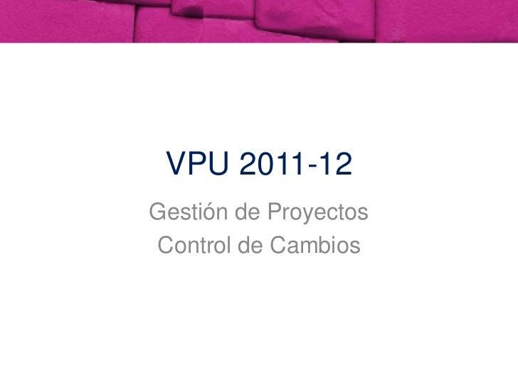VPU 2011-12<br />Gestión de Proyectos<br />Control de Cambios<br />