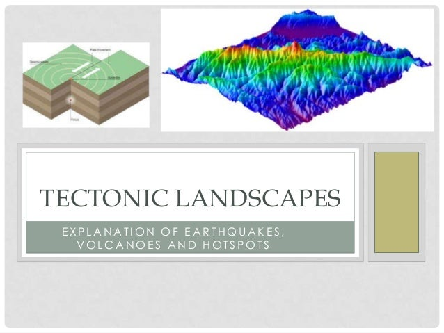 TECTONIC LANDSCAPES EXPLANATION OF EARTHQUAKES,   VOLCANOES AND HOTSPOTS