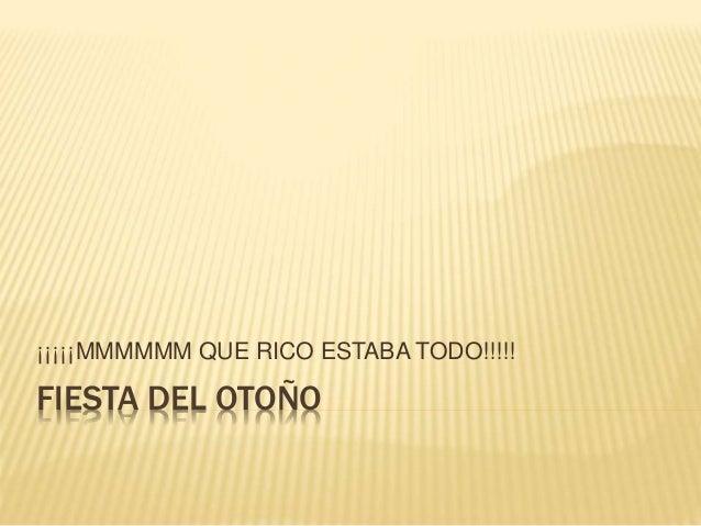 FIESTA DEL OTOÑO ¡¡¡¡¡MMMMMM QUE RICO ESTABA TODO!!!!!