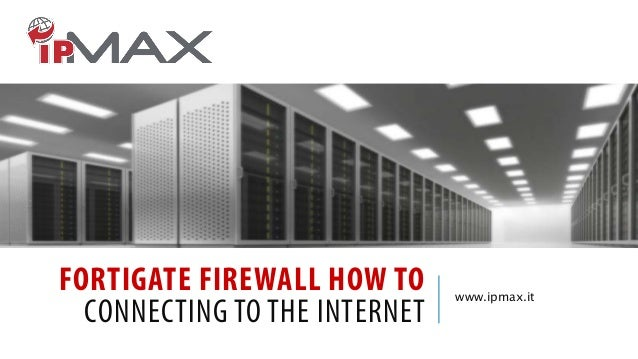 FORTIGATE FIREWALL HOW TO CONNECTING TO THE INTERNET  www.ipmax.it