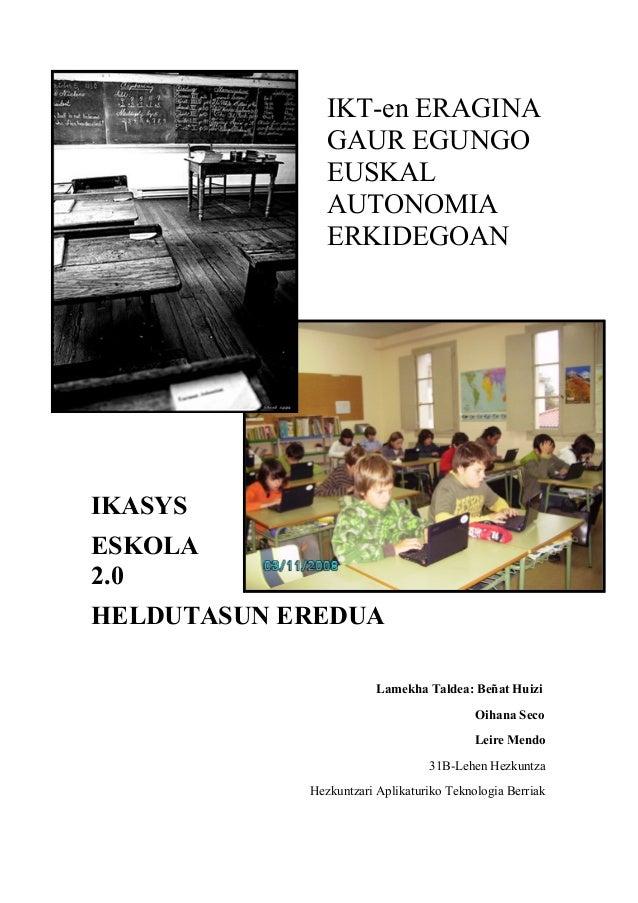 IKT-en ERAGINA GAUR EGUNGO EUSKAL AUTONOMIA ERKIDEGOAN IKASYS ESKOLA 2.0 HELDUTASUN EREDUA Lamekha Taldea: Beñat Huizi Oih...