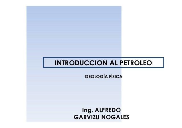 INTRODUCCION AL PETROLEO       GEOLOGÍA FÍSICA      Ing. ALFREDO    GARVIZU NOGALES