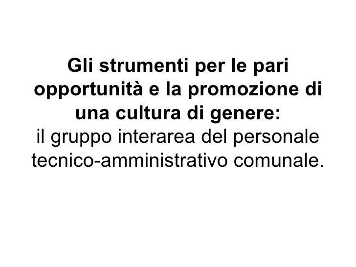 Gli strumenti per le pari opportunità e la promozione di una cultura di genere: il gruppo interarea del personale tecnico-...