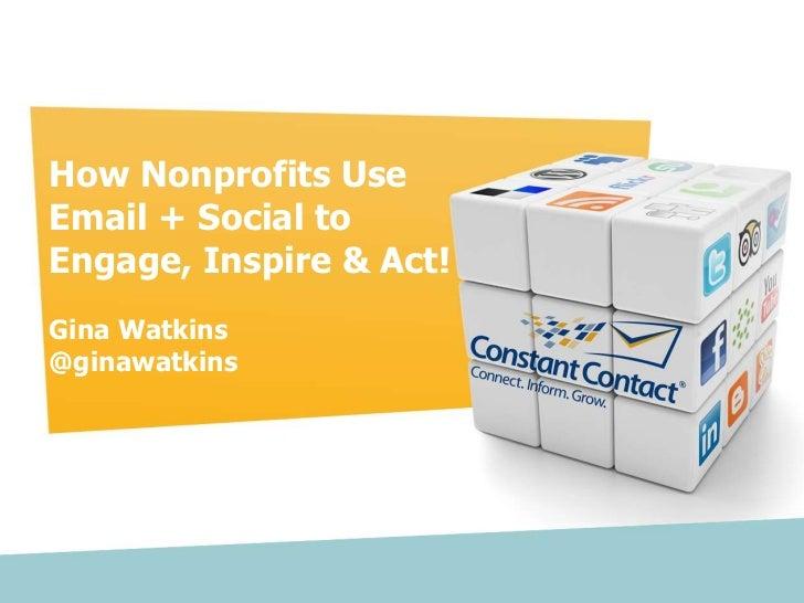 How Nonprofits Use         Email + Social to         Engage, Inspire & Act!         Gina Watkins         @ginawatkinsCopyr...