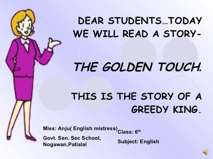 DEAR STUDENTS…TODAY WE WILL READ A STORY- THE GOLDEN TOUCH . THIS IS THE STORY OF A GREEDY KING. Miss: Anju( English mistr...