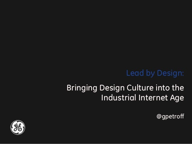 Lead by Design: Bringing Design Culture into the Industrial Internet Age @gpetroff