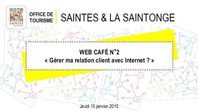 WEB CAFÉ N°2 « Gérer ma relation client avec Internet ? » Jeudi 15 janvier 2015