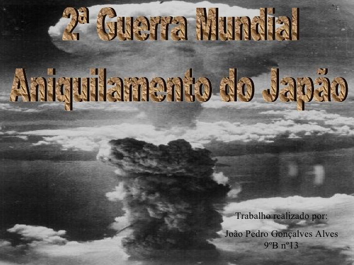 2ª Guerra Mundial Aniquilamento do Japão Trabalho realizado por: João Pedro Gonçalves Alves 9ºB nº13