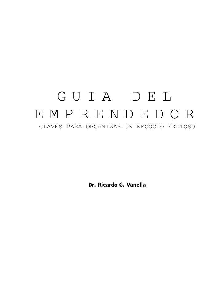 GUIA DELEMPRENDEDORCLAVES PARA ORGANIZAR UN NEGOCIO EXITOSO            Dr. Ricardo G. Vanella