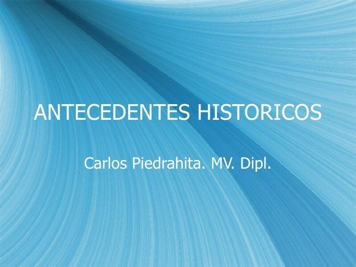 ANTECEDENTES HISTORICOS Carlos Piedrahita. MV. Dipl.