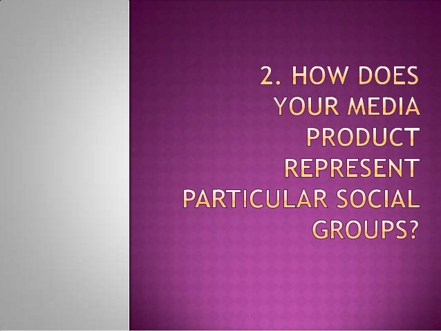 2. how does your media product represent particular social groups