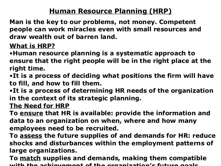 Human Resource Planning (HRP) <ul><li>Man is the key to our problems, not money. Competent people can work miracles even w...