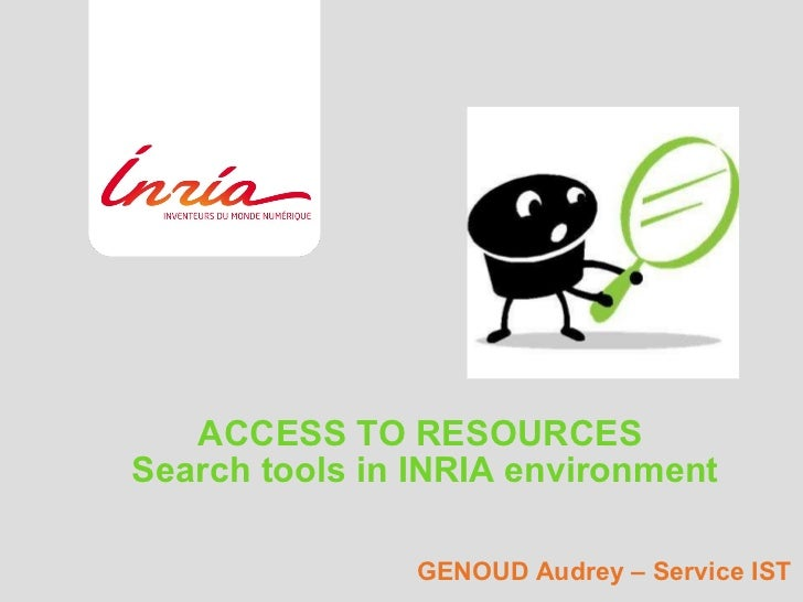 ACCESS TO RESOURCES  Search tools in INRIA environment GENOUD Audrey – Service IST
