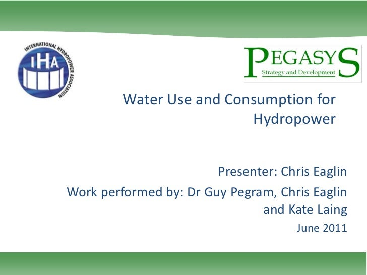 Water Use and Consumption for Hydropower<br />Presenter: Chris Eaglin<br />Work performed by: Dr Guy Pegram, Chris Eaglin ...