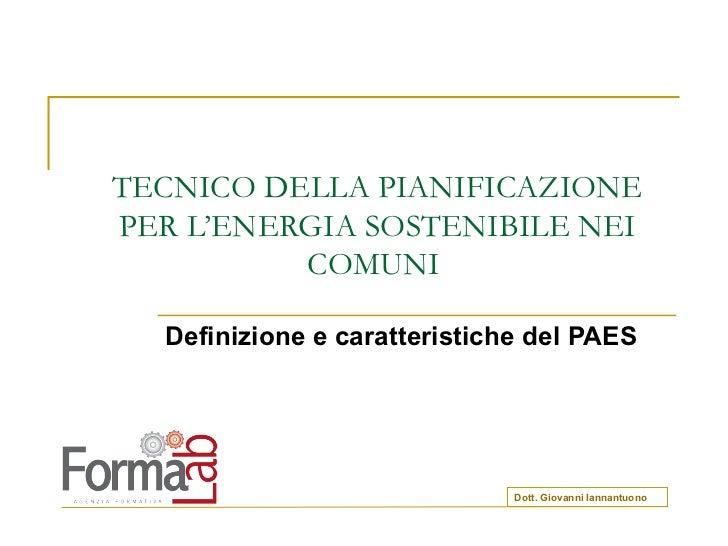 TECNICO DELLA PIANIFICAZIONE PER L'ENERGIA SOSTENIBILE NEI COMUNI  Definizione e caratteristiche del PAES Dott. Giovanni I...