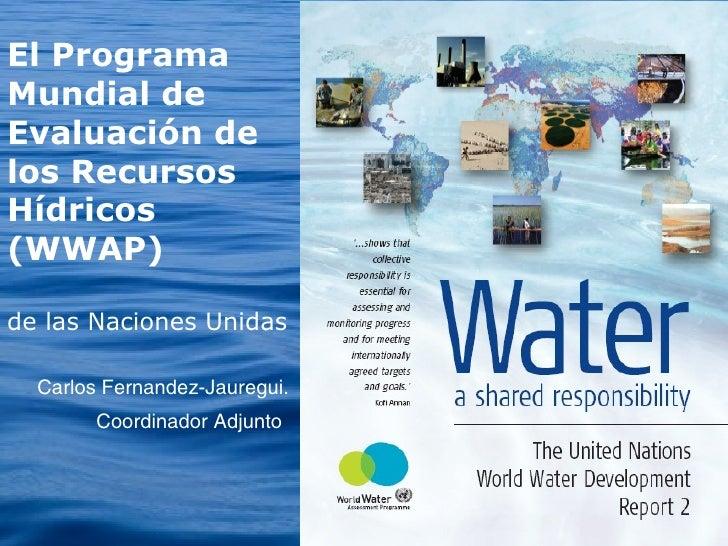 Carlos Fernandez-Jauregui. Coordinador Adjunto   El Programa Mundial de Evaluación de los Recursos Hídricos (WWAP) de las ...