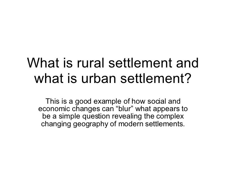 "What is rural settlement and what is urban settlement? This is a good example of how social and economic changes can ""blur..."