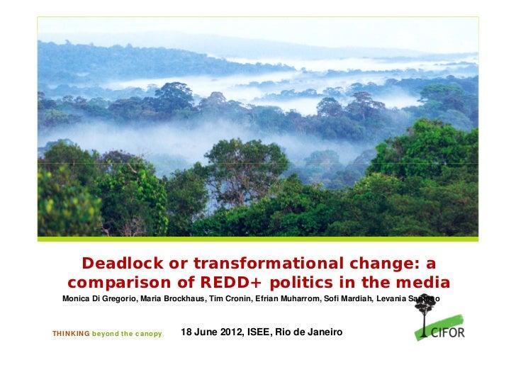 Deadlock or transformational change: a   comparison of REDD+ politics in the media  Monica Di Gregorio, Maria Brockhaus, T...