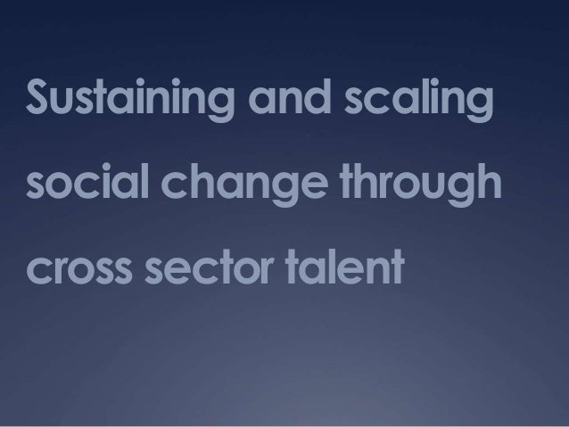 Sustaining and scaling social change through cross sector talent