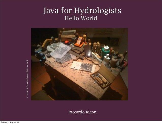 Riccardo Rigon Java for Hydrologists Hello World R.Rigon-IltavolodilavorodiRemowolf Tuesday, July 16, 13