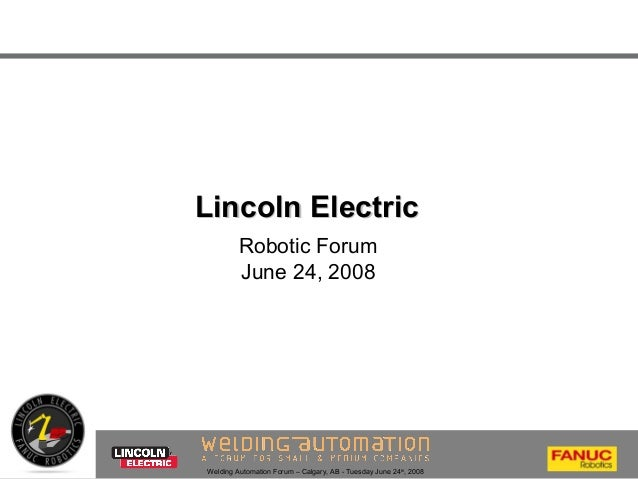 Welding Automation Forum – Calgary, AB - Tuesday June 24th , 2008 Lincoln ElectricLincoln Electric Robotic Forum June 24, ...