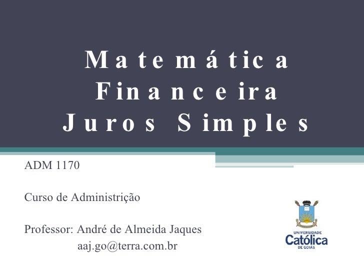 Matemática Financeira Juros Simples ADM 1170 Curso de Administrição Professor: André de Almeida Jaques   [email_address]