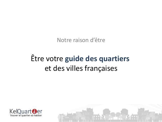 Notre raison d'êtreÊtre votre guide des quartiers    et des villes françaises