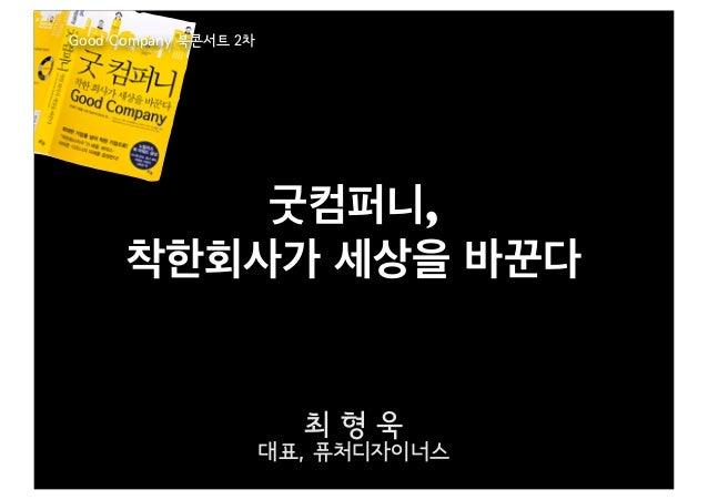 Good Company 북콘서트 2차          굿컴퍼니,      착한회사가 세상을 바꾼다                         최형욱                       대표, 퓨처디자이너스