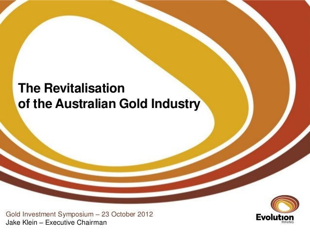 The Revitalisation   of the Australian Gold IndustryGold Investment Symposium – 23 October 2012Jake Klein – Executive Chai...