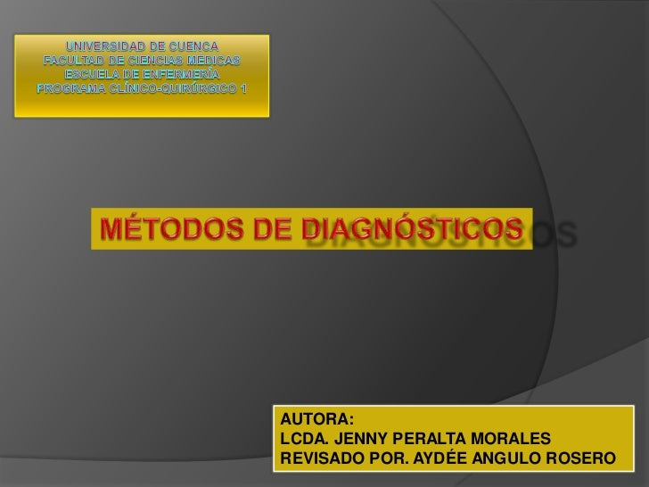 UNIVERSIDAD DE CUENCAFACULTAD DE CIENCIAS MÉDICASESCUELA DE ENFERMERÍAPrograma Clínico-Quirúrgico 1<br />MÉTODOS DE DIAGNÓ...