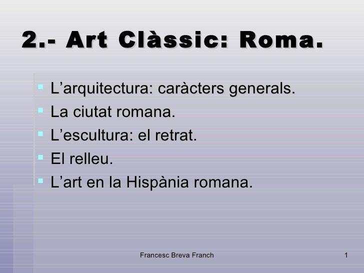 2.- Art Clàssic: Roma. <ul><li>L'arquitectura: caràcters generals.  </li></ul><ul><li>La ciutat romana.  </li></ul><ul><li...