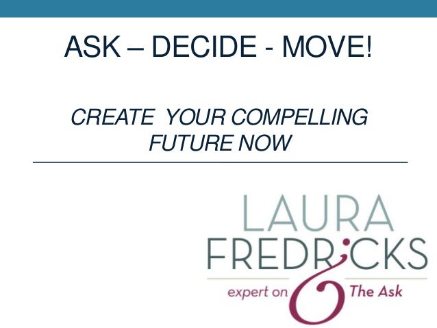 ASK – DECIDE - MOVE! CREATE YOUR COMPELLING FUTURE NOW