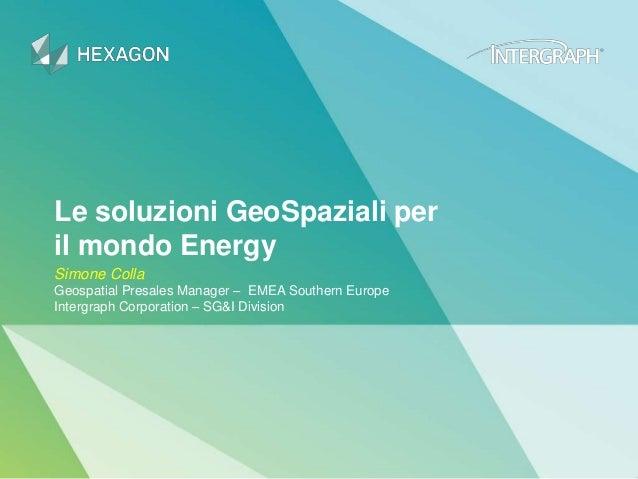 Le soluzioni GeoSpaziali per il mondo Energy Simone Colla Geospatial Presales Manager – EMEA Southern Europe Intergraph Co...