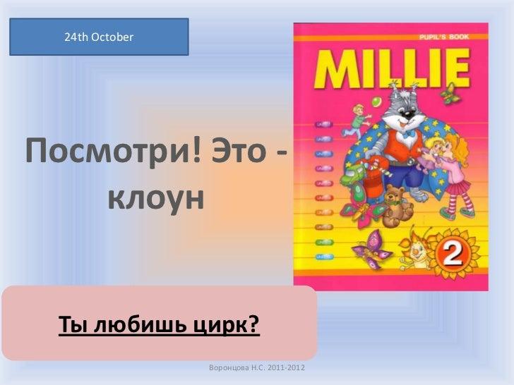 24th OctoberПосмотри! Это -    клоун Ты любишь цирк?                 Воронцова Н.С. 2011-2012