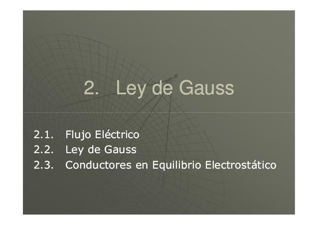 2. Ley de Gauss2. Ley de Gauss 2.1. Flujo Eléctrico2.1. Flujo Eléctrico 2.2. Ley de Gauss2.2. Ley de Gauss 2.3. Conductore...