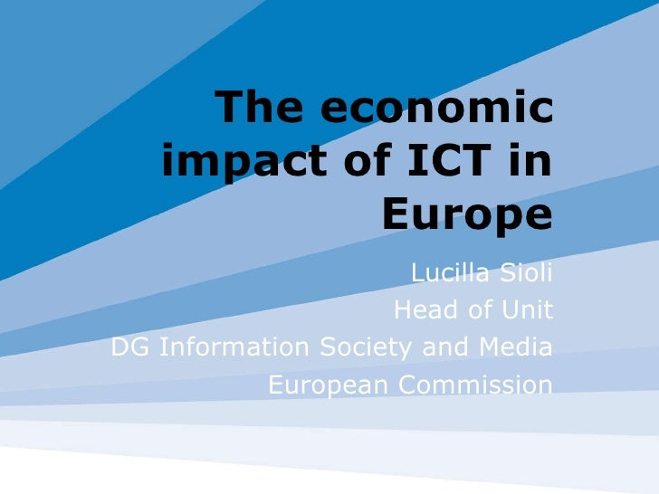 The economic impact of ICT in Europe Lucilla Sioli Head of Unit DG Information Society and Media European Commission