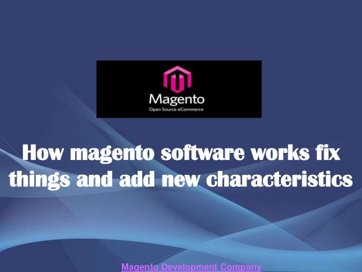 How magento software works fixthings and add new characteristics           Magento Development Company