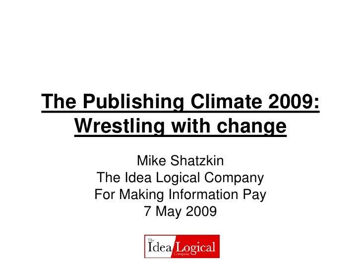 The Publishing Climate 2009:    Wrestling with change            Mike Shatzkin      The Idea Logical Company      For Maki...