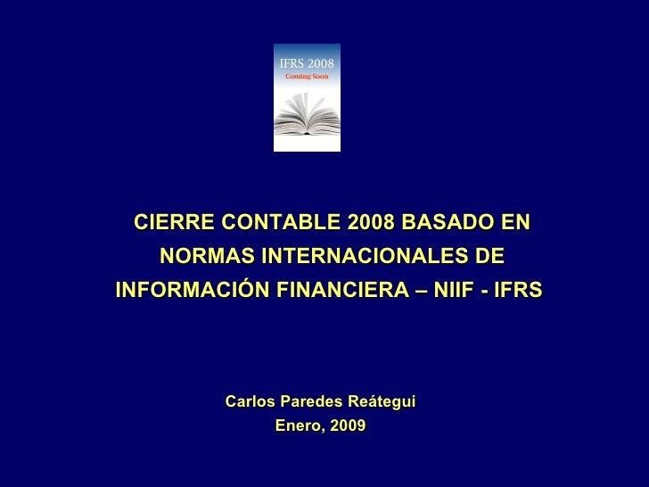 CIERRE CONTABLE 2008 BASADO EN NORMAS INTERNACIONALES DE INFORMACIÓN FINANCIERA – NIIF - IFRS  Carlos Paredes Reátegui Ene...