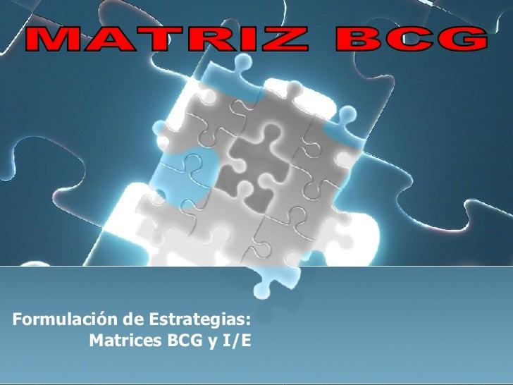 Formulación de Estrategias: Matrices BCG y I/E MATRIZ BCG